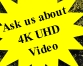 Ask us about 4K UHD Video
